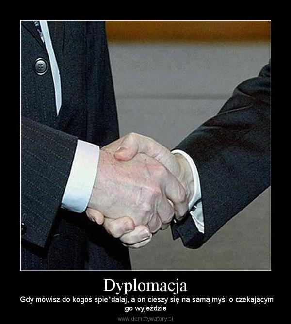 Dyplomacja – Gdy mówisz do kogoś spie*dalaj, a on cieszy się na samą myśl o czekającymgo wyjeździe