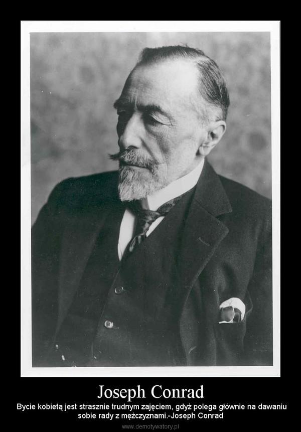 Joseph Conrad – Bycie kobietą jest strasznie trudnym zajęciem, gdyż polega głównie na dawaniusobie rady z mężczyznami.-Joseph Conrad