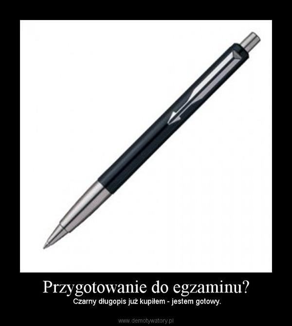 Przygotowanie do egzaminu? – Czarny długopis już kupiłem - jestem gotowy.