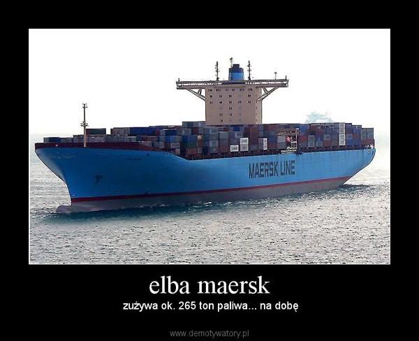 elba maersk – zużywa ok. 265 ton paliwa... na dobę
