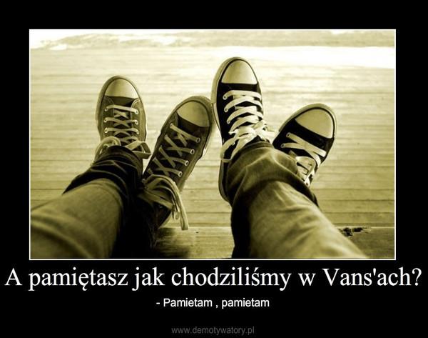 A pamiętasz jak chodziliśmy w Vans'ach? – - Pamietam , pamietam
