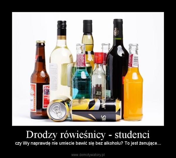 Drodzy rówieśnicy - studenci – czy Wy naprawdę nie umiecie bawić się bez alkoholu? To jest żenujące...