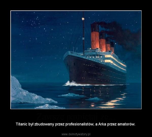 Zawsze pamiętaj że... – Titanic był zbudowany przez profesionalistów, a Arka przez amatorów.