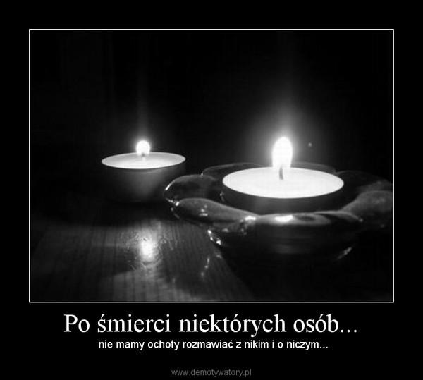 Po śmierci niektórych osób... – nie mamy ochoty rozmawiać z nikim i o niczym...