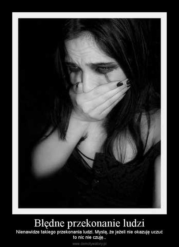 Błędne przekonanie ludzi – Nienawidze takiego przekonania ludzi. Myslą, że jeżeli nie okazuję uczućto nic nie czuję..