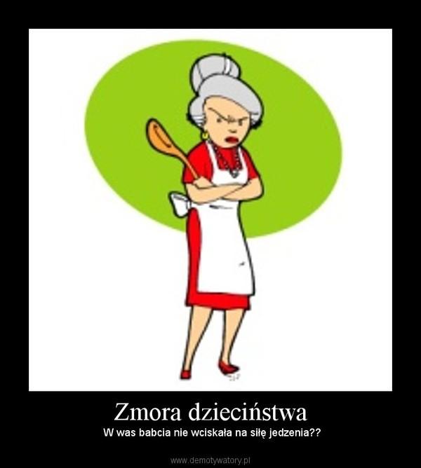 Zmora dzieciństwa – W was babcia nie wciskała na siłę jedzenia??