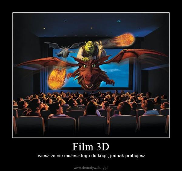 Film 3D – wiesz że nie możesz tego dotknąć, jednak próbujesz