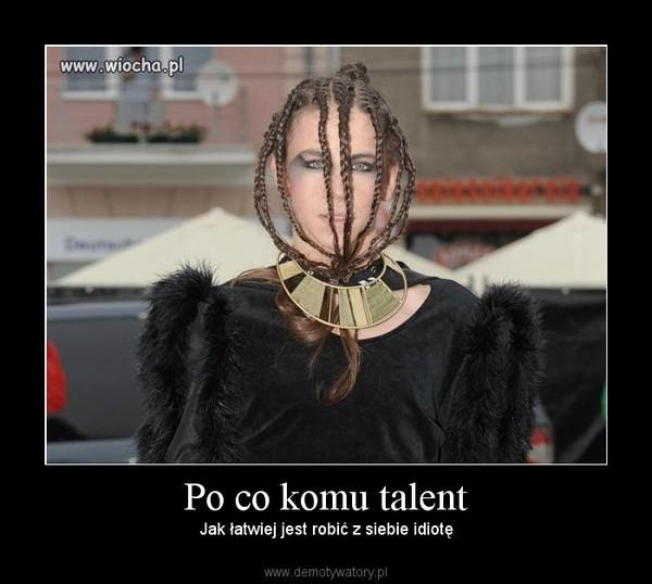 Po co komu talent – Jak łatwiej jest robić z siebie idiotę