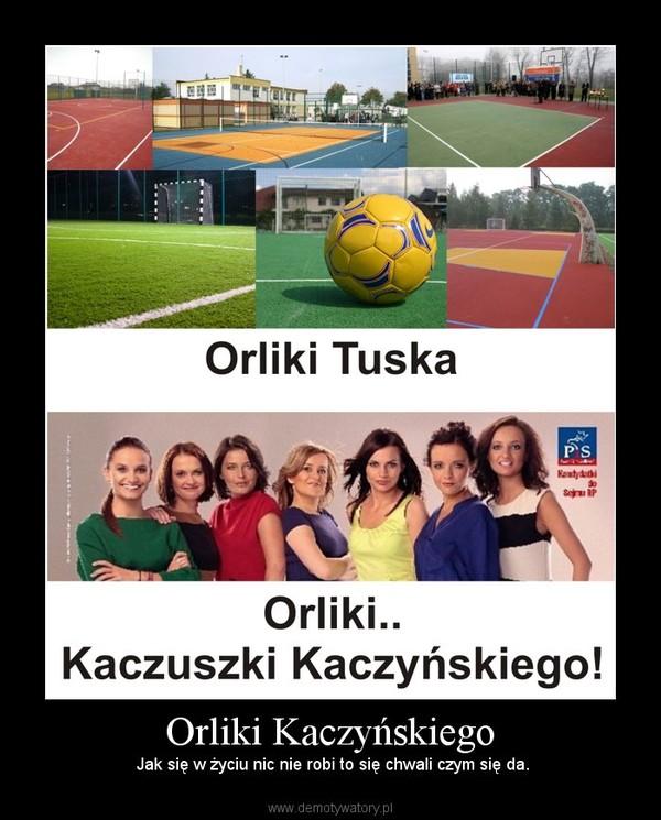 Orliki Kaczyńskiego – Jak się w życiu nic nie robi to się chwali czym się da.