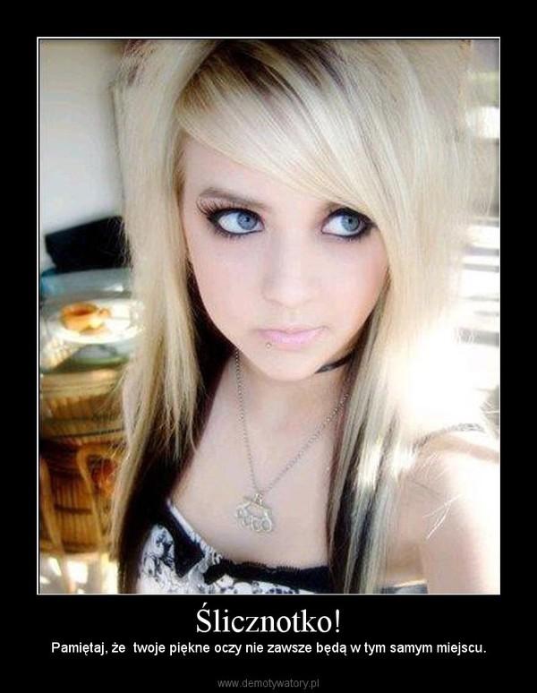 Ślicznotko! – Pamiętaj, że  twoje piękne oczy nie zawsze będą w tym samym miejscu.