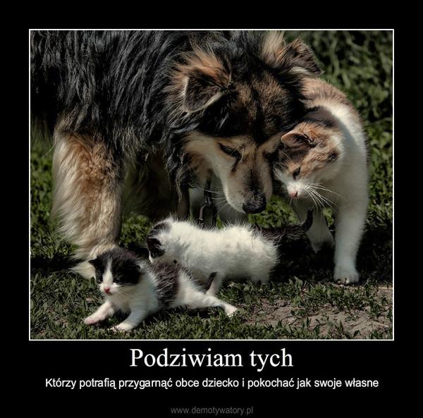 Podziwiam tych – Którzy potrafią przygarnąć obce dziecko i pokochać jak swoje własne
