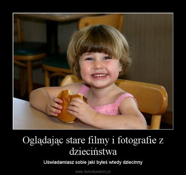 Oglądając stare filmy i fotografie z dzieciństwa – Uświadamiasz sobie jaki byłeś wtedy dziecinny