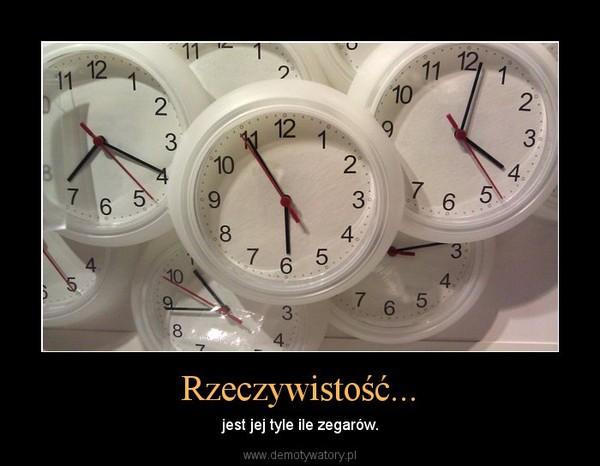 Rzeczywistość... – jest jej tyle ile zegarów.