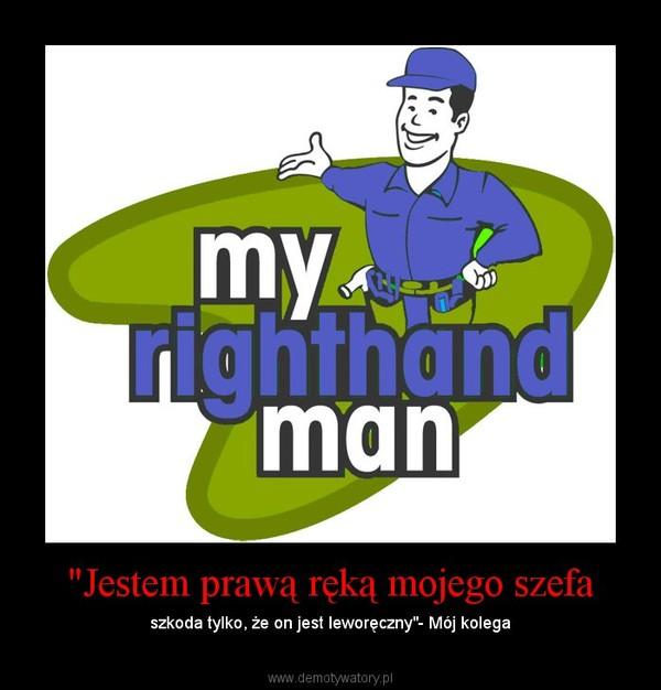 """""""Jestem prawą ręką mojego szefa – szkoda tylko, że on jest leworęczny""""- Mój kolega"""