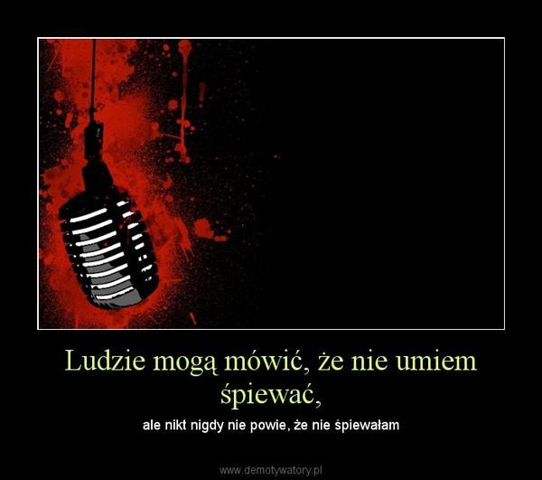 Ludzie mogą mówić, że nie umiem śpiewać, – ale nikt nigdy nie powie, że nie śpiewałam
