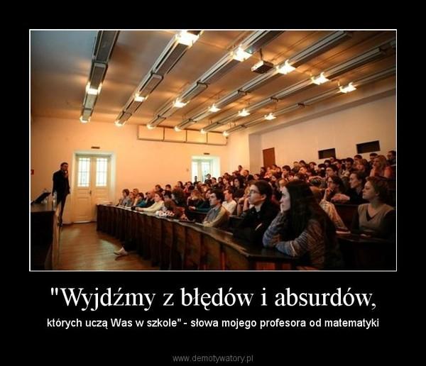 """""""Wyjdźmy z błędów i absurdów, – których uczą Was w szkole"""" - słowa mojego profesora od matematyki"""