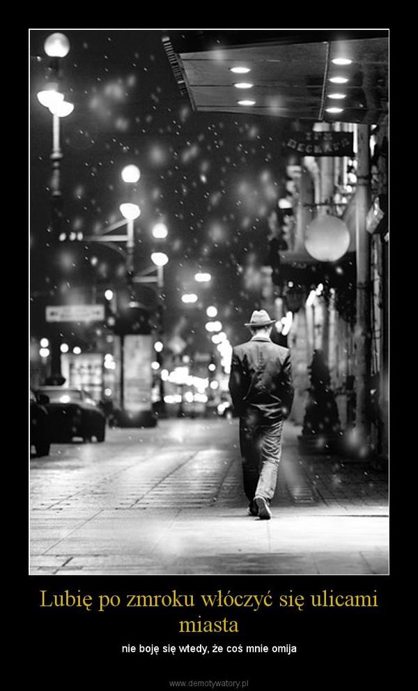 Lubię po zmroku włóczyć się ulicami miasta – nie boję się wtedy, że coś mnie omija
