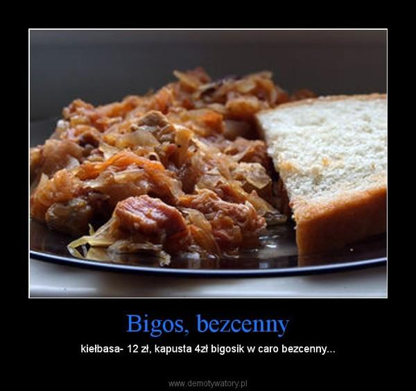 Bigos, bezcenny – kiełbasa- 12 zł, kapusta 4zł bigosik w caro bezcenny...