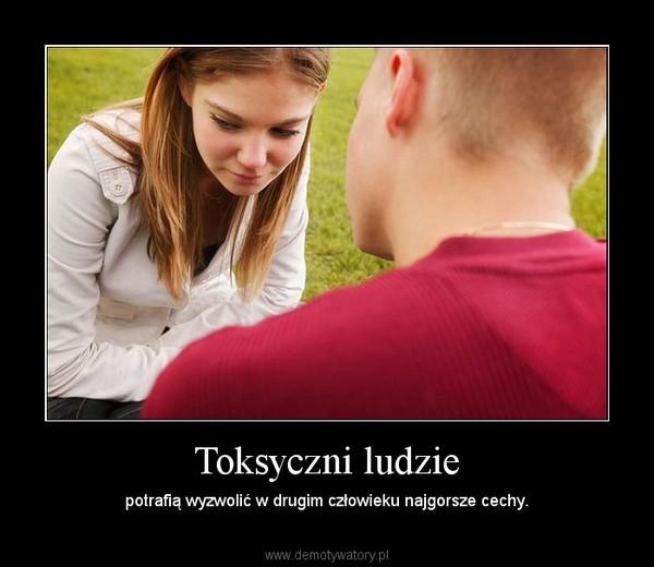Toksyczni ludzie – potrafią wyzwolić w drugim człowieku najgorsze cechy.