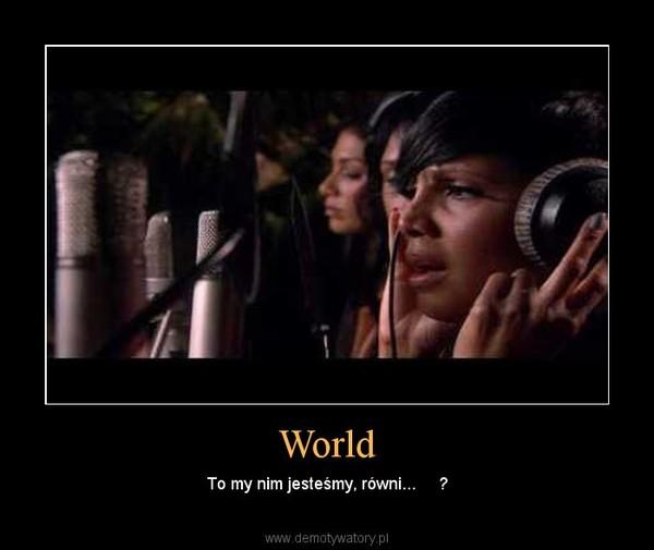 World – To my nim jesteśmy, równi...     ?