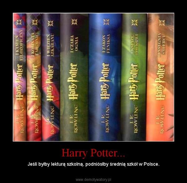 Harry Potter... – Jeśli byłby lekturą szkolną, podniósłby średnią szkół w Polsce.