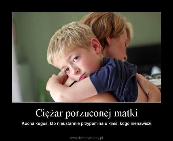 Ciężar porzuconej matki – Kocha kogoś, kto nieustannie przypomina o kimś, kogo nienawidzi