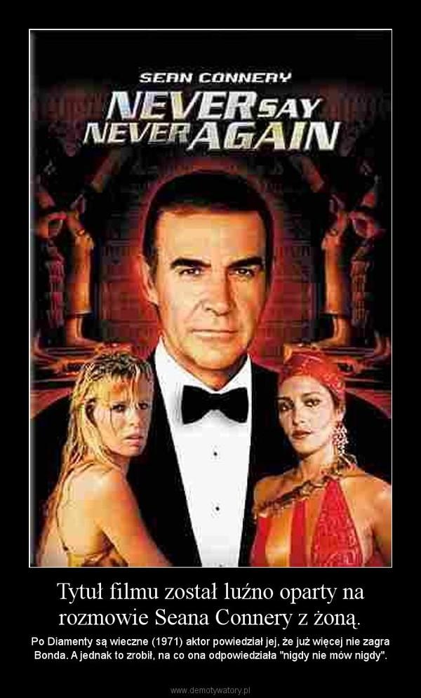 """Tytuł filmu został luźno oparty na rozmowie Seana Connery z żoną. – Po Diamenty są wieczne (1971) aktor powiedział jej, że już więcej nie zagra Bonda. A jednak to zrobił, na co ona odpowiedziała """"nigdy nie mów nigdy""""."""