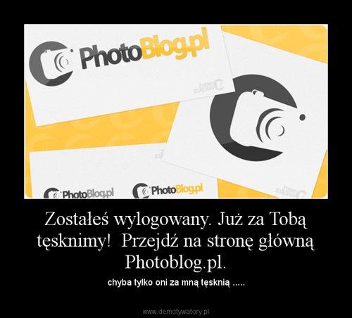 Zostałeś wylogowany. Już za Tobą tęsknimy!  Przejdź na stronę główną Photoblog.pl.