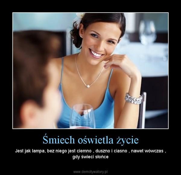 Śmiech oświetla życie – Jest jak lampa, bez niego jest ciemno , duszno i ciasno , nawet wówczas , gdy świeci słońce