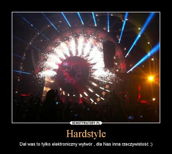 Hardstyle – Dal was to tylko elektroniczny wytwór , dla Nas inna rzeczywistość :)