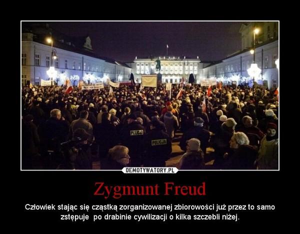 Zygmunt Freud – Człowiek stając się cząstką zorganizowanej zbiorowości już przez to samo zstępuje  po drabinie cywilizacji o kilka szczebli niżej.