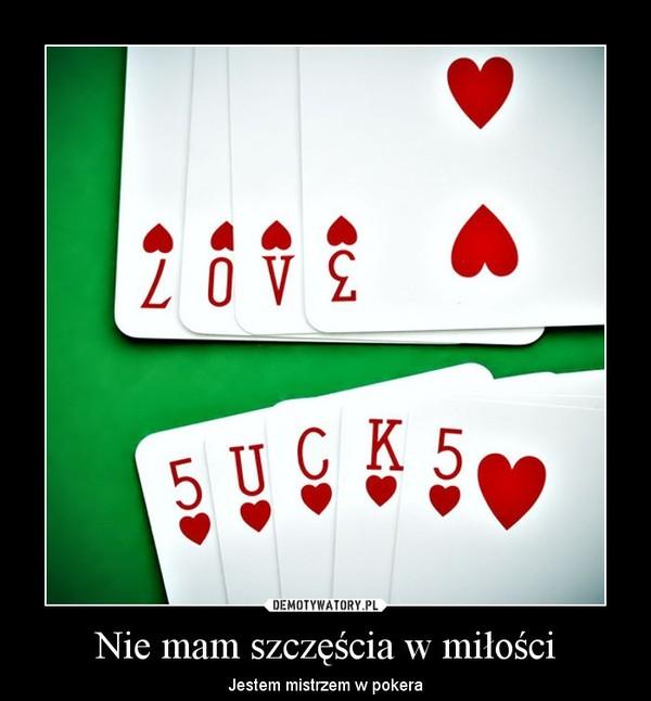 Nie mam szczęścia w miłości – Jestem mistrzem w pokera