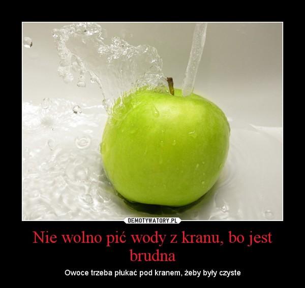 Nie wolno pić wody z kranu, bo jest brudna – Owoce trzeba płukać pod kranem, żeby były czyste