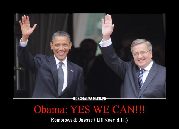 Obama: YES WE CAN!!! – Komorowski: Jeesss t Łiiii Keen d!!! :)