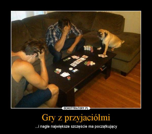 Gry z przyjaciółmi – ...i nagle największe szczęście ma początkujący