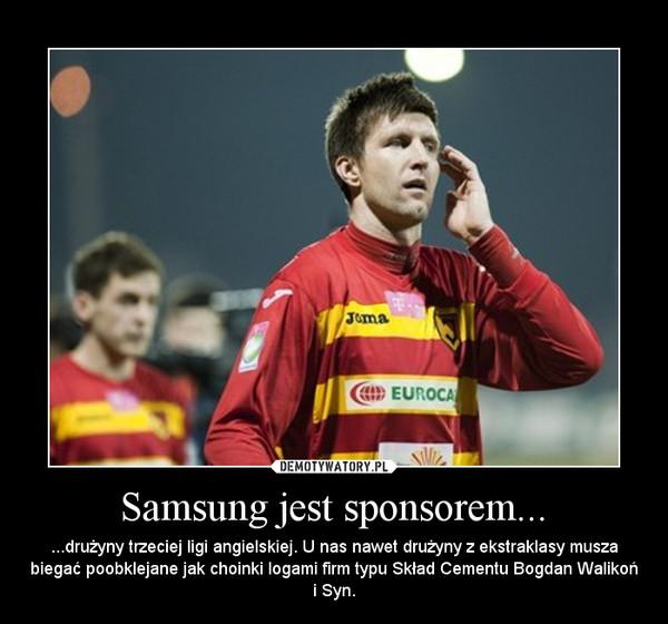 Samsung jest sponsorem... – ...drużyny trzeciej ligi angielskiej. U nas nawet drużyny z ekstraklasy musza biegać poobklejane jak choinki logami firm typu Skład Cementu Bogdan Walikoń i Syn.