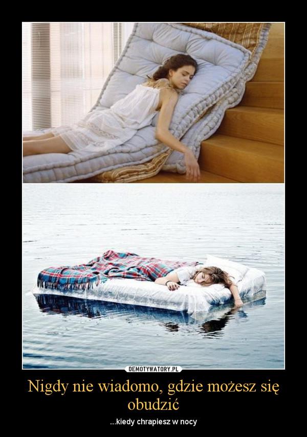 Nigdy nie wiadomo, gdzie możesz się obudzić – ...kiedy chrapiesz w nocy