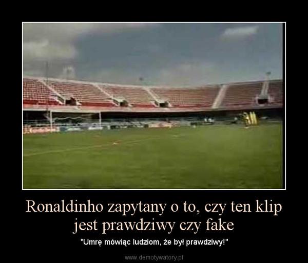 """Ronaldinho zapytany o to, czy ten klip jest prawdziwy czy fake – """"Umrę mówiąc ludziom, że był prawdziwy!"""""""