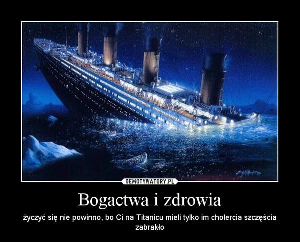 Bogactwa i zdrowia – życzyć się nie powinno, bo Ci na Titanicu mieli tylko im cholercia szczęścia zabrakło