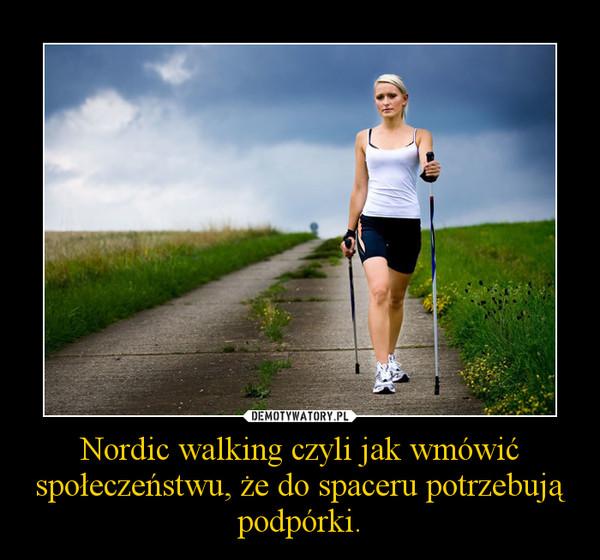 Nordic walking czyli jak wmówić społeczeństwu, że do spaceru potrzebują podpórki. –