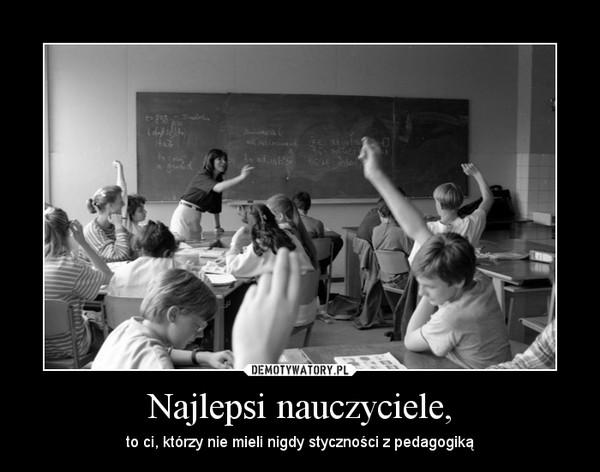 Najlepsi nauczyciele, – to ci, którzy nie mieli nigdy styczności z pedagogiką