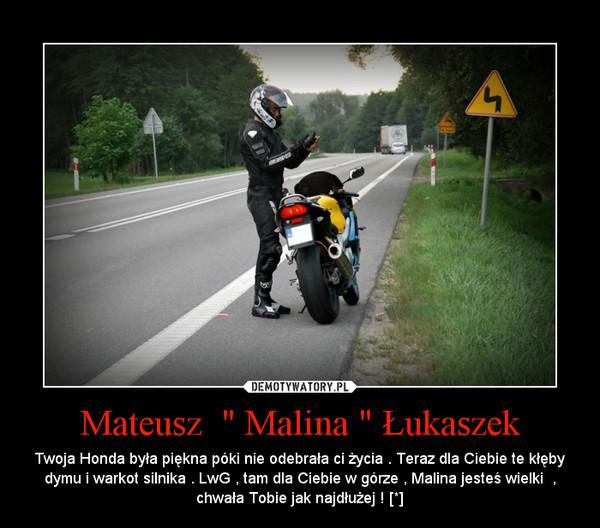 """Mateusz  """" Malina """" Łukaszek – Twoja Honda była piękna póki nie odebrała ci życia . Teraz dla Ciebie te kłęby dymu i warkot silnika . LwG , tam dla Ciebie w górze , Malina jesteś wielki  , chwała Tobie jak najdłużej ! [*]"""