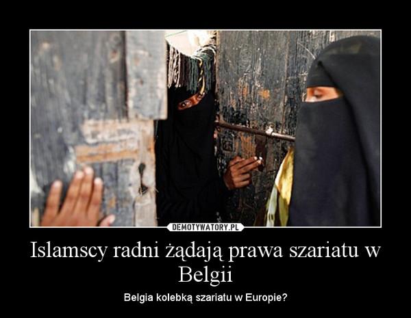 Islamscy radni żądają prawa szariatu w Belgii – Belgia kolebką szariatu w Europie?