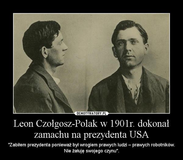 """Leon Czołgosz-Polak w 1901r. dokonał zamachu na prezydenta USA – """"Zabiłem prezydenta ponieważ był wrogiem prawych ludzi – prawych robotników. Nie żałuję swojego czynu""""."""