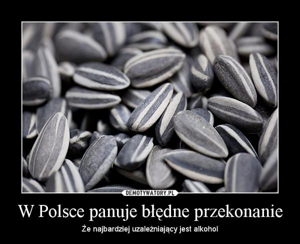 W Polsce panuje błędne przekonanie – Że najbardziej uzależniający jest alkohol