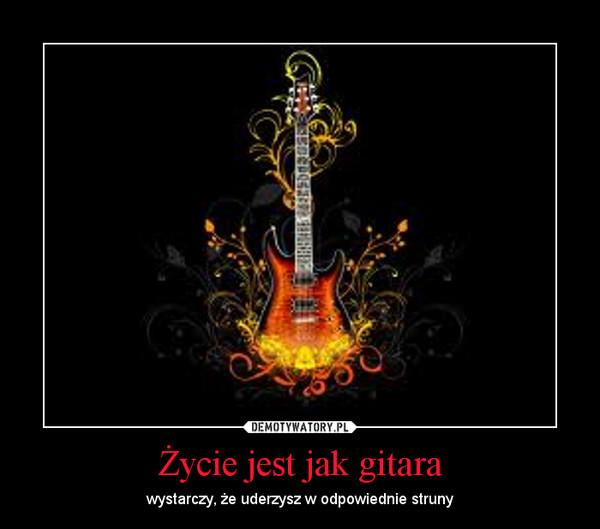 Życie jest jak gitara – wystarczy, że uderzysz w odpowiednie struny