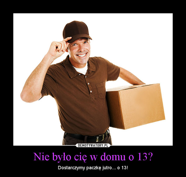 Nie było cię w domu o 13? – Dostarczymy paczkę jutro... o 13!