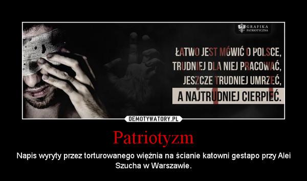 Patriotyzm – Napis wyryty przez torturowanego więźnia na ścianie katowni gestapo przy Alei Szucha w Warszawie.