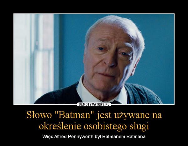 """Słowo """"Batman"""" jest używane na określenie osobistego sługi – Więc Alfred Pennyworth był Batmanem Batmana"""