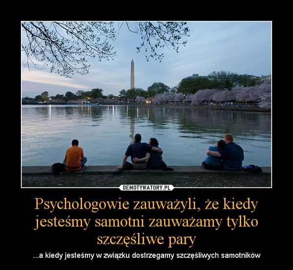 Psychologowie zauważyli, że kiedy jesteśmy samotni zauważamy tylko szczęśliwe pary – ...a kiedy jesteśmy w związku dostrzegamy szczęśliwych samotników
